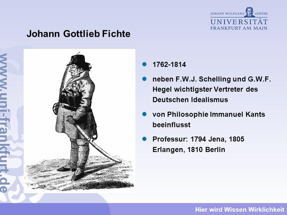 Hier wird Wissen Wirklichkeit Johann Gottlieb Fichte 1762-1814 neben F.W.J. Schelling und G.W.F. Hegel wichtigster Vertreter des Deutschen Idealismus