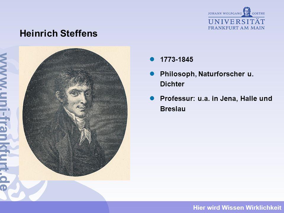 Hier wird Wissen Wirklichkeit Heinrich Steffens 1773-1845 Philosoph, Naturforscher u. Dichter Professur: u.a. in Jena, Halle und Breslau