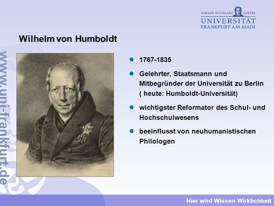 Hier wird Wissen Wirklichkeit Wilhelm von Humboldt 1767-1835 Gelehrter, Staatsmann und Mitbegründer der Universität zu Berlin ( heute: Humboldt-Univer