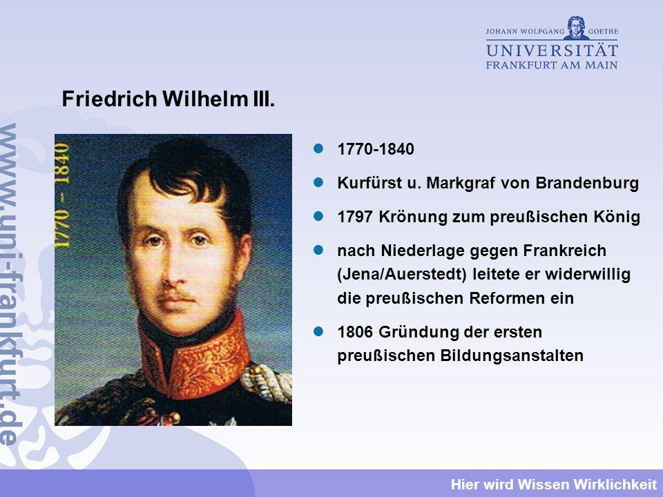 Hier wird Wissen Wirklichkeit Friedrich Wilhelm III. 1770-1840 Kurfürst u. Markgraf von Brandenburg 1797 Krönung zum preußischen König nach Niederlage
