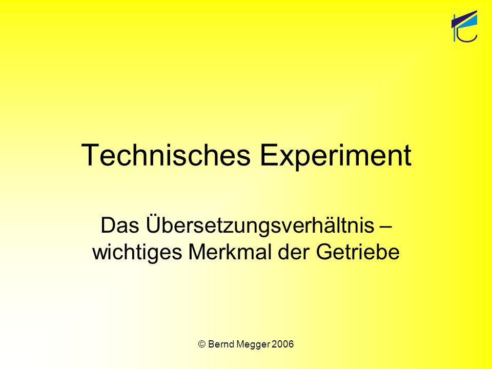 © Bernd Megger 2006 Technisches Experiment Das Übersetzungsverhältnis – wichtiges Merkmal der Getriebe