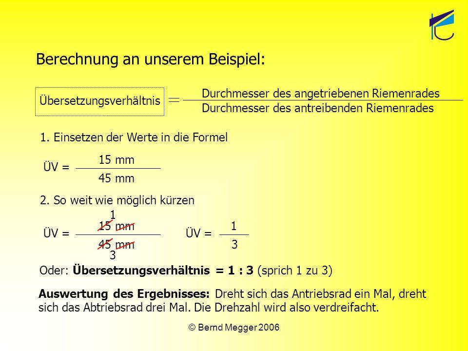 © Bernd Megger 2006 Auswertung des Ergebnisses: Dreht sich das Antriebsrad ein Mal, dreht sich das Abtriebsrad drei Mal. Die Drehzahl wird also verdre