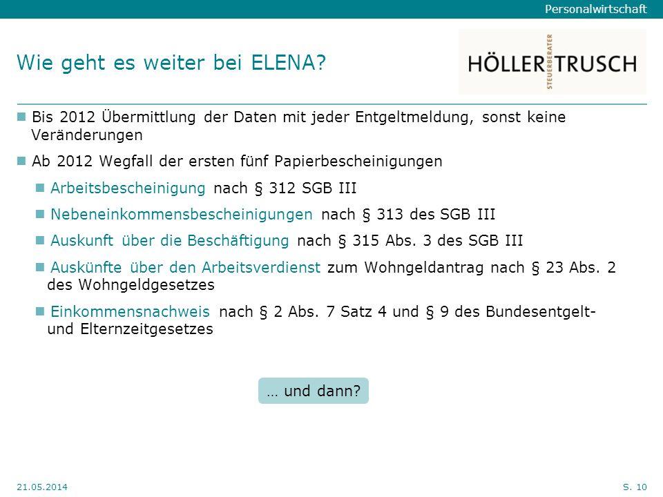 Personalwirtschaft Hier Position für Kanzleilogo 21.05.2014S. 10 Wie geht es weiter bei ELENA? Bis 2012 Übermittlung der Daten mit jeder Entgeltmeldun