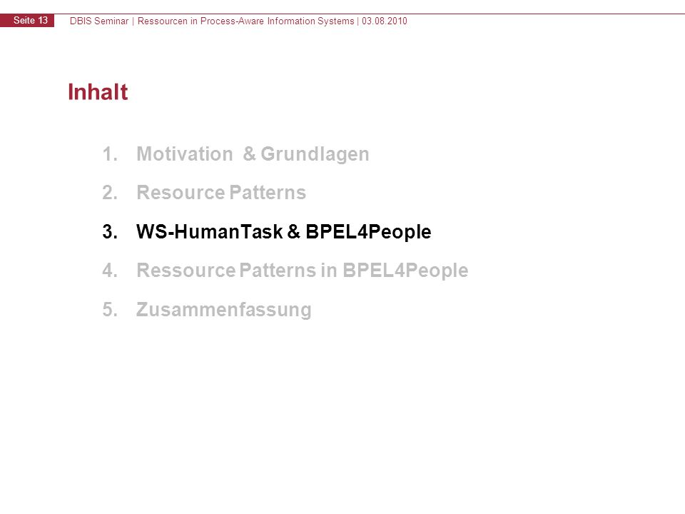 DBIS Seminar | Ressourcen in Process-Aware Information Systems | 03.08.2010 Seite 13 Inhalt 1.Motivation & Grundlagen 2.Resource Patterns 3.WS-HumanTask & BPEL4People 4.Ressource Patterns in BPEL4People 5.Zusammenfassung
