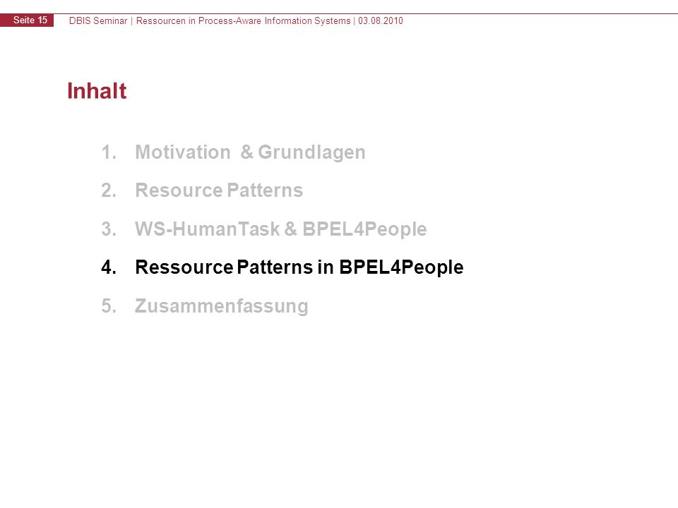 DBIS Seminar | Ressourcen in Process-Aware Information Systems | 03.08.2010 Seite 15 Inhalt 1.Motivation & Grundlagen 2.Resource Patterns 3.WS-HumanTask & BPEL4People 4.Ressource Patterns in BPEL4People 5.Zusammenfassung