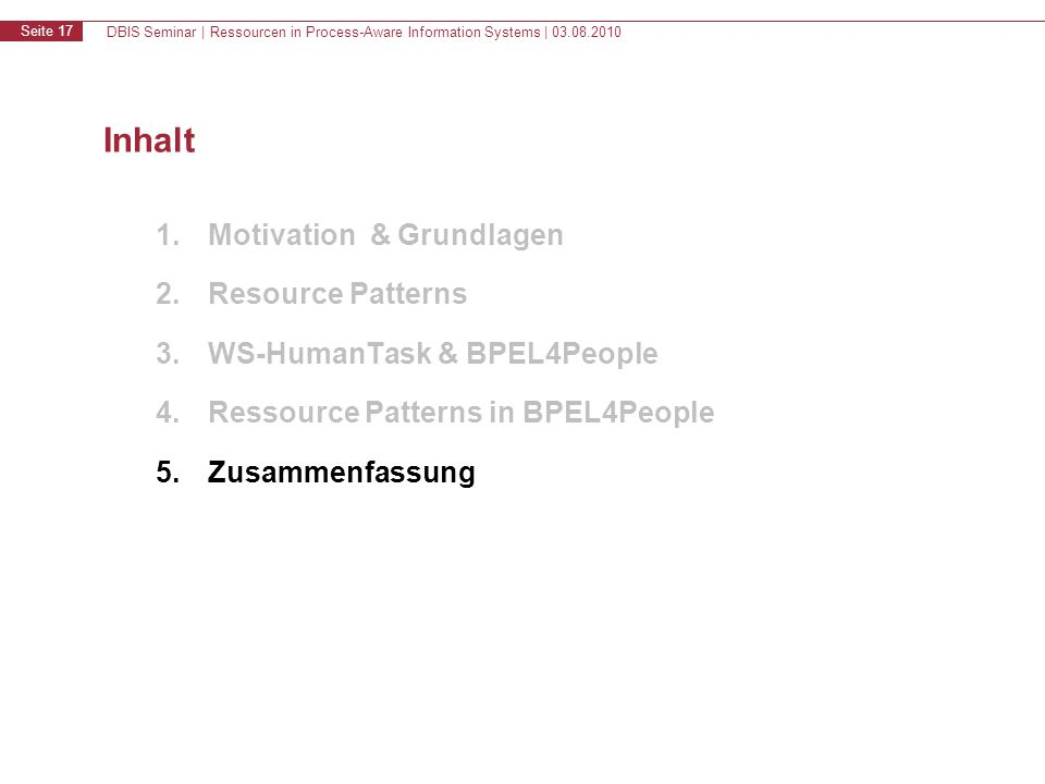 DBIS Seminar | Ressourcen in Process-Aware Information Systems | 03.08.2010 Seite 17 Inhalt 1.Motivation & Grundlagen 2.Resource Patterns 3.WS-HumanTask & BPEL4People 4.Ressource Patterns in BPEL4People 5.Zusammenfassung