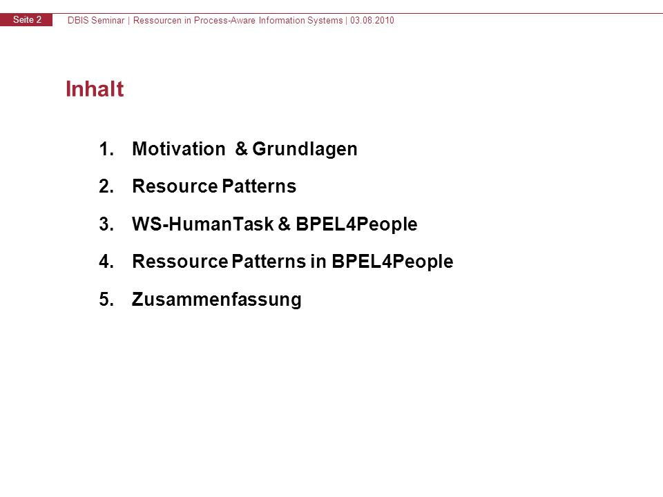 DBIS Seminar | Ressourcen in Process-Aware Information Systems | 03.08.2010 Seite 2 Inhalt 1.Motivation & Grundlagen 2.Resource Patterns 3.WS-HumanTask & BPEL4People 4.Ressource Patterns in BPEL4People 5.Zusammenfassung