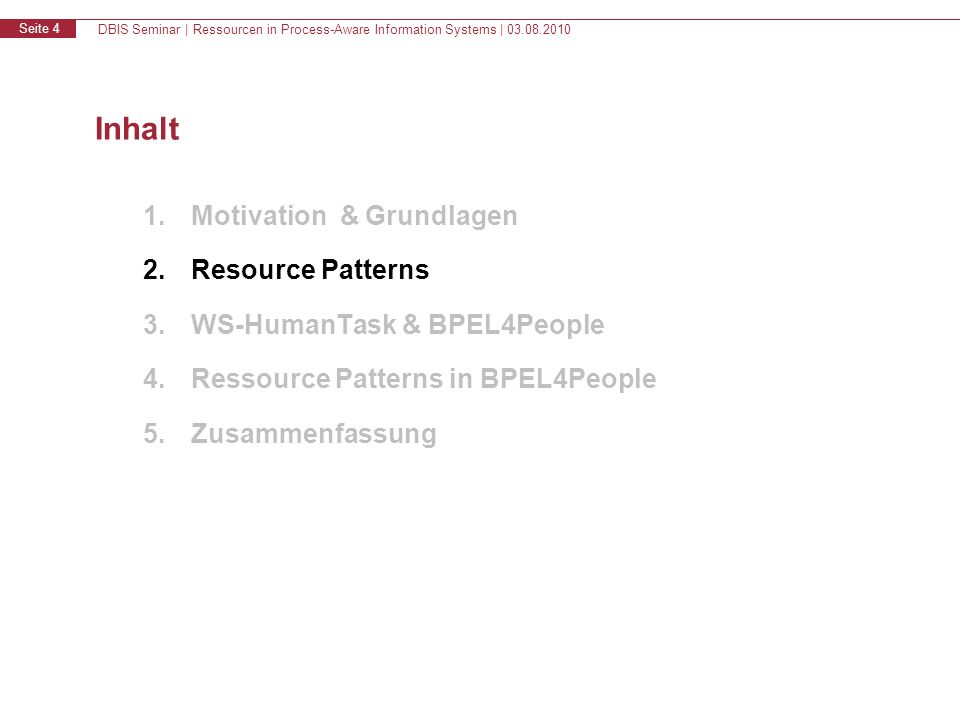 DBIS Seminar | Ressourcen in Process-Aware Information Systems | 03.08.2010 Seite 4 Inhalt 1.Motivation & Grundlagen 2.Resource Patterns 3.WS-HumanTask & BPEL4People 4.Ressource Patterns in BPEL4People 5.Zusammenfassung