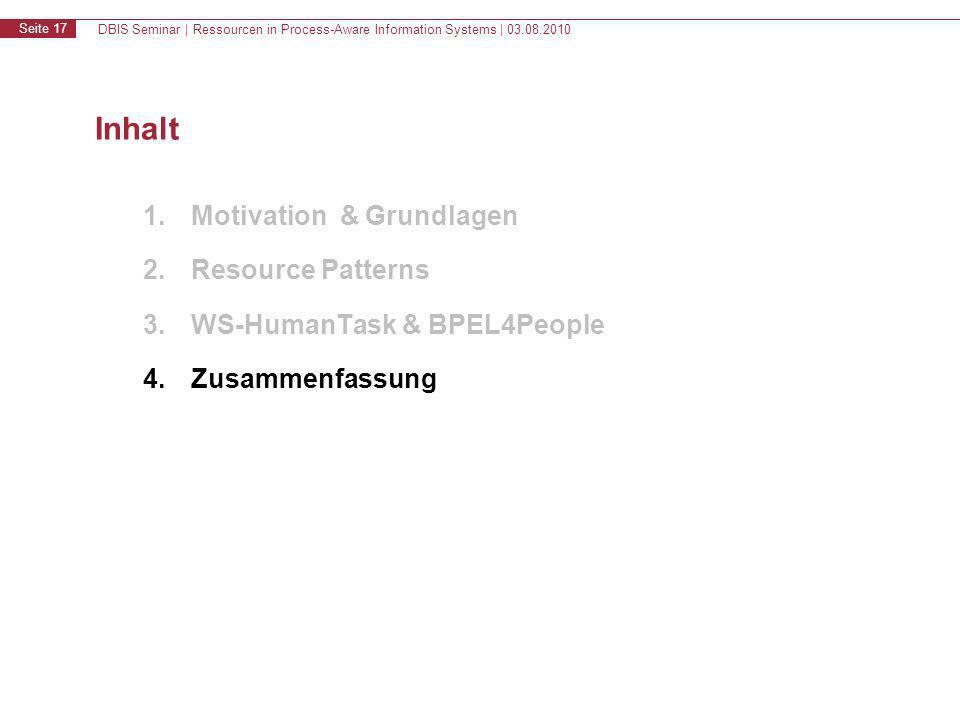 DBIS Seminar | Ressourcen in Process-Aware Information Systems | 03.08.2010 Seite 17 Inhalt 1.Motivation & Grundlagen 2.Resource Patterns 3.WS-HumanTask & BPEL4People 4.Zusammenfassung