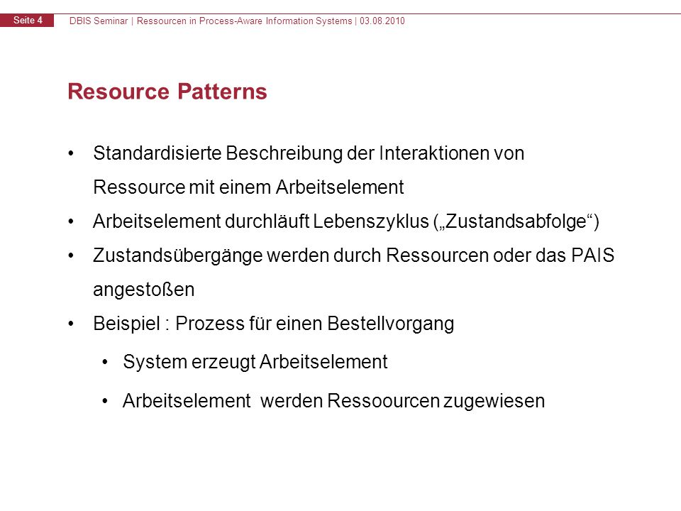 DBIS Seminar   Ressourcen in Process-Aware Information Systems   03.08.2010 Seite 5 Ressource Patterns - Lebenszyklus eines Arbeitselementes created offered to multiple resources allocated to a single resource failed started offered to a single resource suspended completed create offer_s offer_m allocate start allocate_s allocate_m start_m start_s complete fail resume suspend