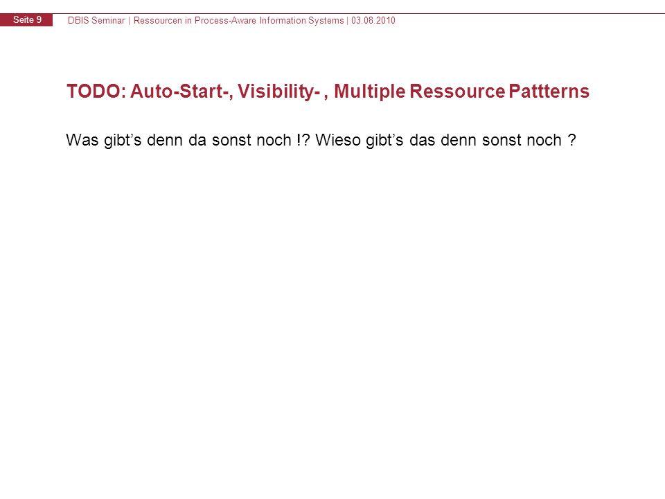 DBIS Seminar | Ressourcen in Process-Aware Information Systems | 03.08.2010 Seite 9 TODO: Auto-Start-, Visibility-, Multiple Ressource Pattterns Was g