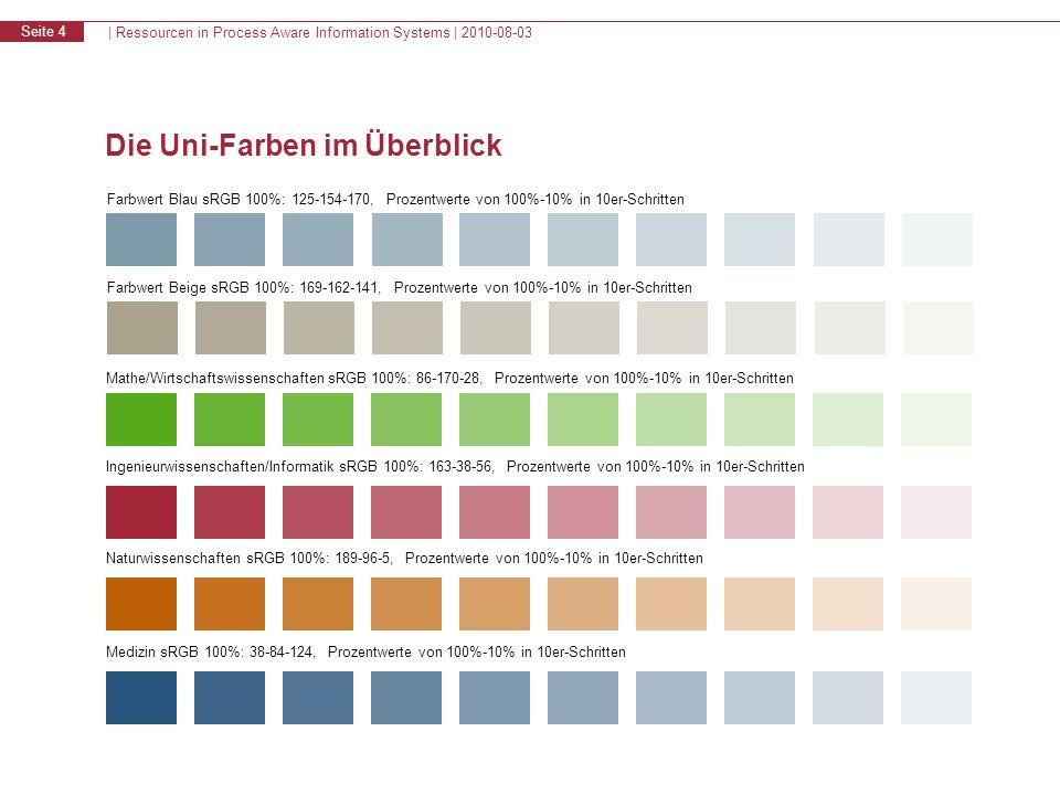 | Ressourcen in Process Aware Information Systems | 2010-08-03 Seite 4 Die Uni-Farben im Überblick Farbwert Blau sRGB 100%: 125-154-170, Prozentwerte von 100%-10% in 10er-Schritten Farbwert Beige sRGB 100%: 169-162-141, Prozentwerte von 100%-10% in 10er-Schritten Mathe/Wirtschaftswissenschaften sRGB 100%: 86-170-28, Prozentwerte von 100%-10% in 10er-Schritten Ingenieurwissenschaften/Informatik sRGB 100%: 163-38-56, Prozentwerte von 100%-10% in 10er-Schritten Naturwissenschaften sRGB 100%: 189-96-5, Prozentwerte von 100%-10% in 10er-Schritten Medizin sRGB 100%: 38-84-124, Prozentwerte von 100%-10% in 10er-Schritten