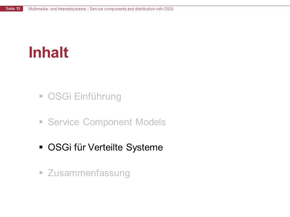 Multimedia- und Internetsysteme | Service components and distribution with OSGi Seite 15 Inhalt OSGi Einführung Service Component Models OSGi für Verteilte Systeme Zusammenfassung