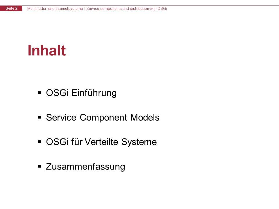 Multimedia- und Internetsysteme | Service components and distribution with OSGi Seite 2 Inhalt OSGi Einführung Service Component Models OSGi für Verteilte Systeme Zusammenfassung