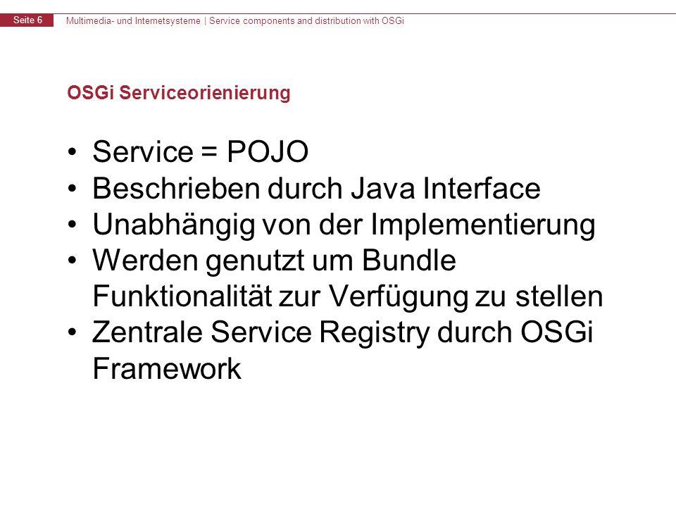 Multimedia- und Internetsysteme | Service components and distribution with OSGi Seite 6 OSGi Serviceorienierung Service = POJO Beschrieben durch Java Interface Unabhängig von der Implementierung Werden genutzt um Bundle Funktionalität zur Verfügung zu stellen Zentrale Service Registry durch OSGi Framework