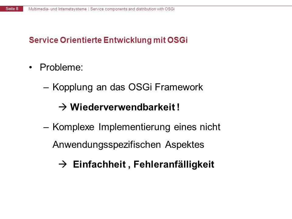 Multimedia- und Internetsysteme | Service components and distribution with OSGi Seite 8 Service Orientierte Entwicklung mit OSGi Probleme: –Kopplung an das OSGi Framework Wiederverwendbarkeit .