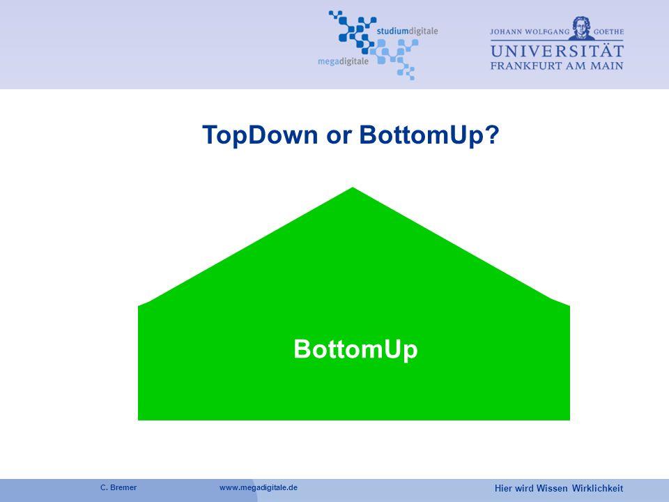 Hier wird Wissen Wirklichkeit C. Bremer www.megadigitale.de BottomUp TopDown or BottomUp?