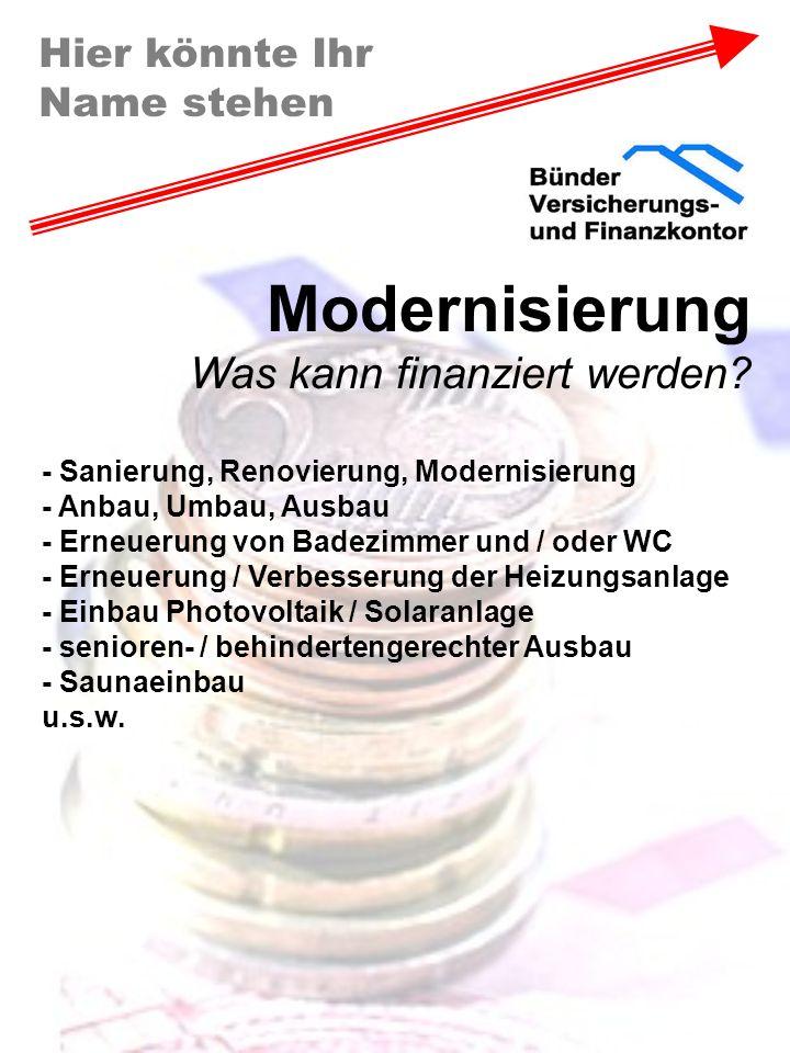 Hier könnte Ihr Name stehen Modernisierung Was kann finanziert werden? - Sanierung, Renovierung, Modernisierung - Anbau, Umbau, Ausbau - Erneuerung vo