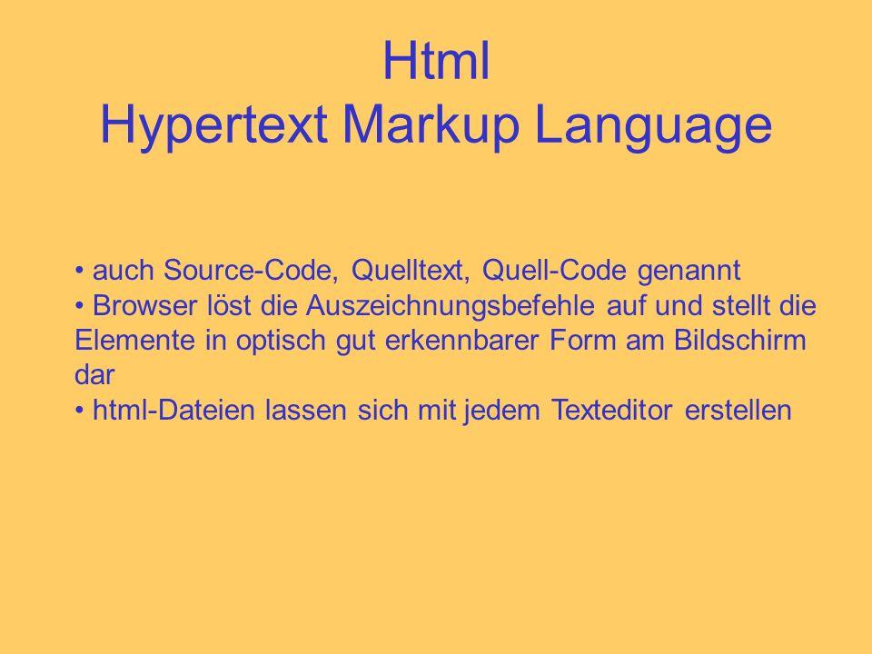 Html Hypertext Markup Language auch Source-Code, Quelltext, Quell-Code genannt Browser löst die Auszeichnungsbefehle auf und stellt die Elemente in optisch gut erkennbarer Form am Bildschirm dar html-Dateien lassen sich mit jedem Texteditor erstellen