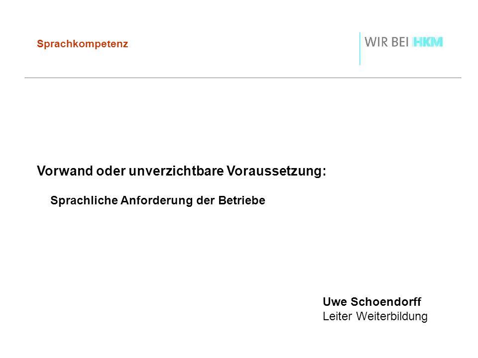 Sprachkompetenz Vorwand oder unverzichtbare Voraussetzung: Sprachliche Anforderung der Betriebe Uwe Schoendorff Leiter Weiterbildung