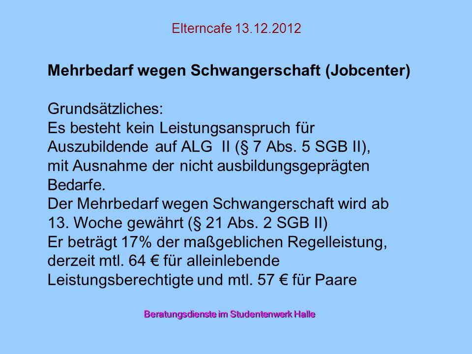 Elterncafe 13.12.2012 Mehrbedarf wegen Schwangerschaft (Jobcenter) Grundsätzliches: Es besteht kein Leistungsanspruch für Auszubildende auf ALG II (§