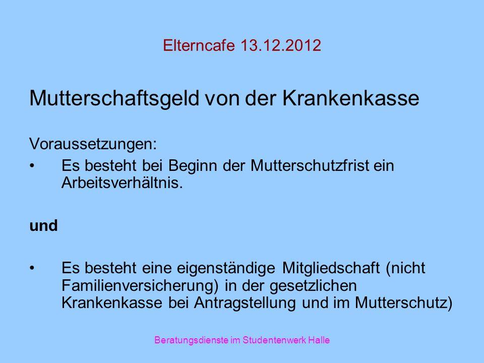 Elterncafe 13.12.2012 Mutterschaftsgeld von der Krankenkasse Voraussetzungen: Es besteht bei Beginn der Mutterschutzfrist ein Arbeitsverhältnis. und E