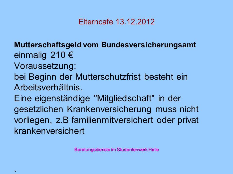 Elterncafe 13.12.2012 Mutterschaftsgeld vom Bundesversicherungsamt einmalig 210 Voraussetzung: bei Beginn der Mutterschutzfrist besteht ein Arbeitsver