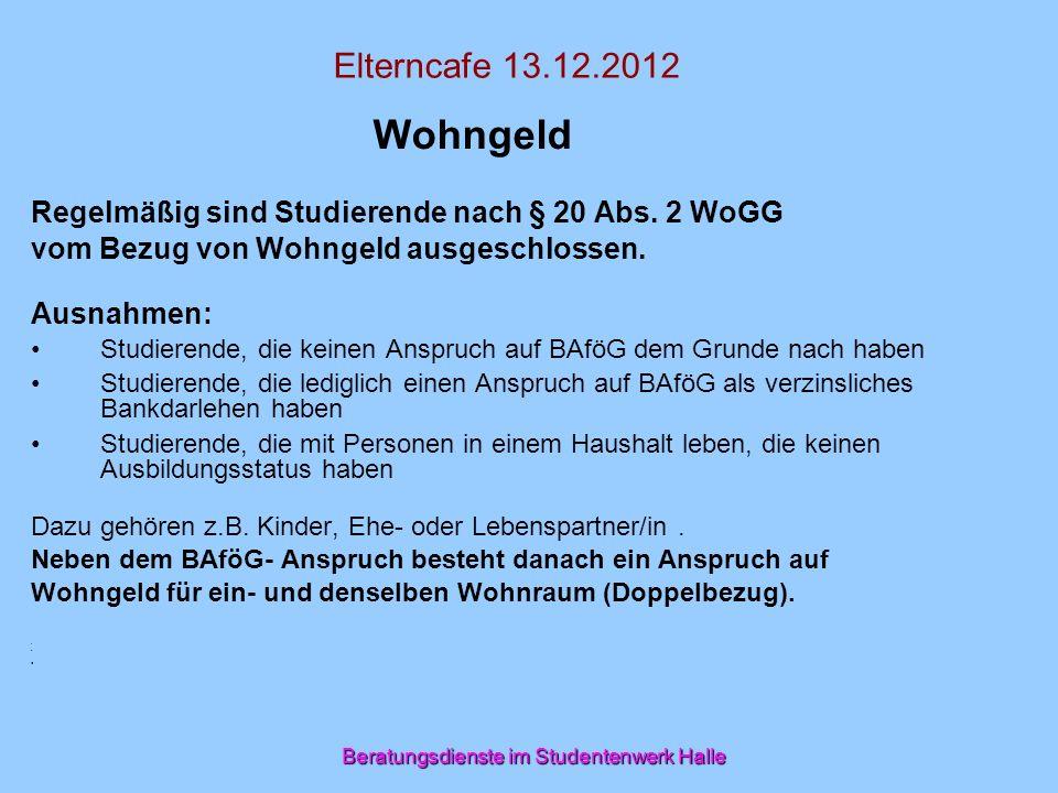 Beratungsdienste im Studentenwerk Halle Elterncafe 13.12.2012 Wohngeld Regelmäßig sind Studierende nach § 20 Abs. 2 WoGG vom Bezug von Wohngeld ausges
