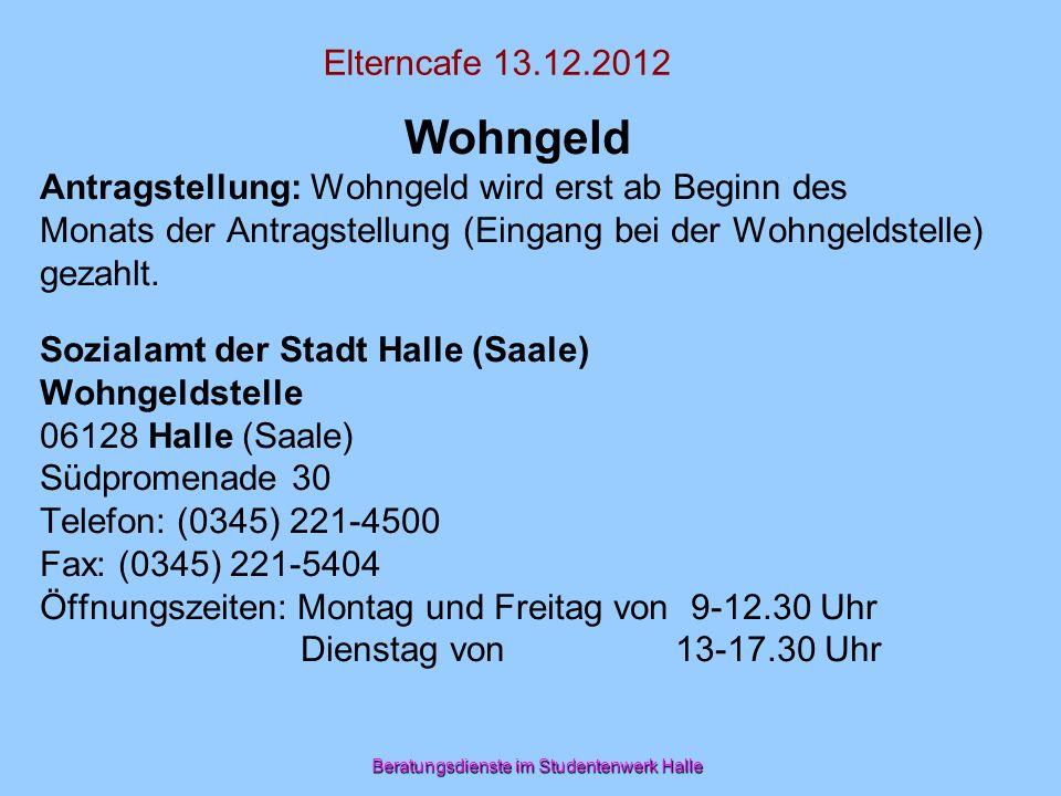 Beratungsdienste im Studentenwerk Halle Elterncafe 13.12.2012 Wohngeld Antragstellung: Wohngeld wird erst ab Beginn des Monats der Antragstellung (Ein