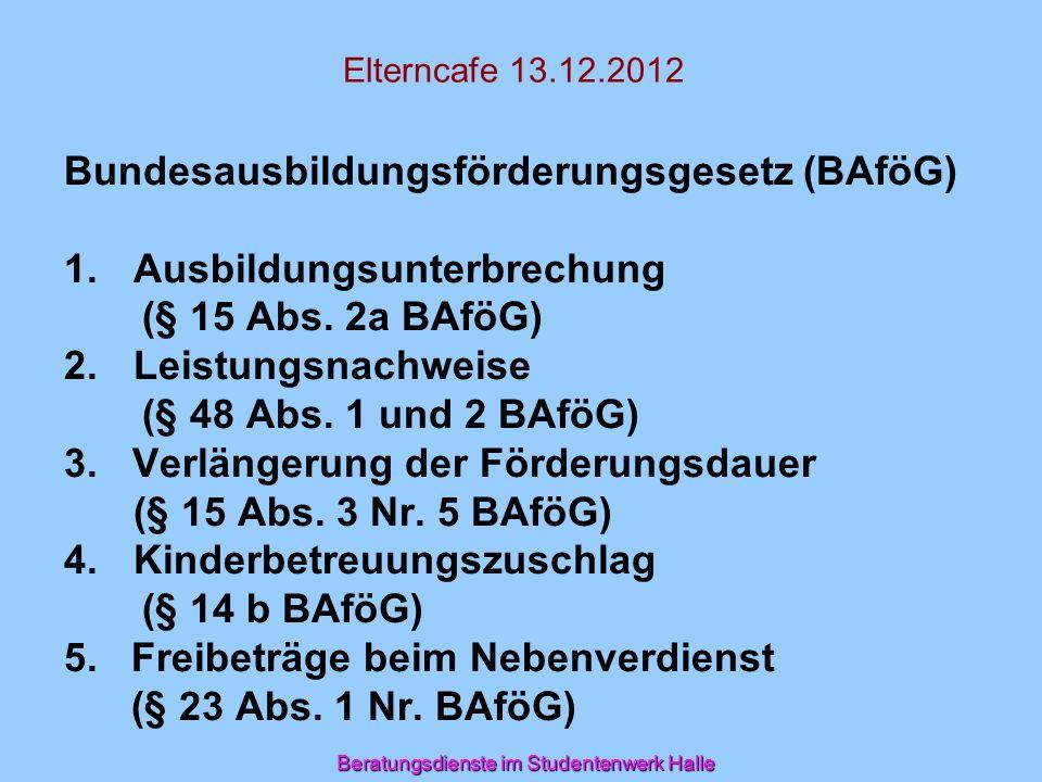 Elterncafe 13.12.2012 Bundesausbildungsförderungsgesetz (BAföG) 1.Ausbildungsunterbrechung (§ 15 Abs. 2a BAföG) 2.Leistungsnachweise (§ 48 Abs. 1 und