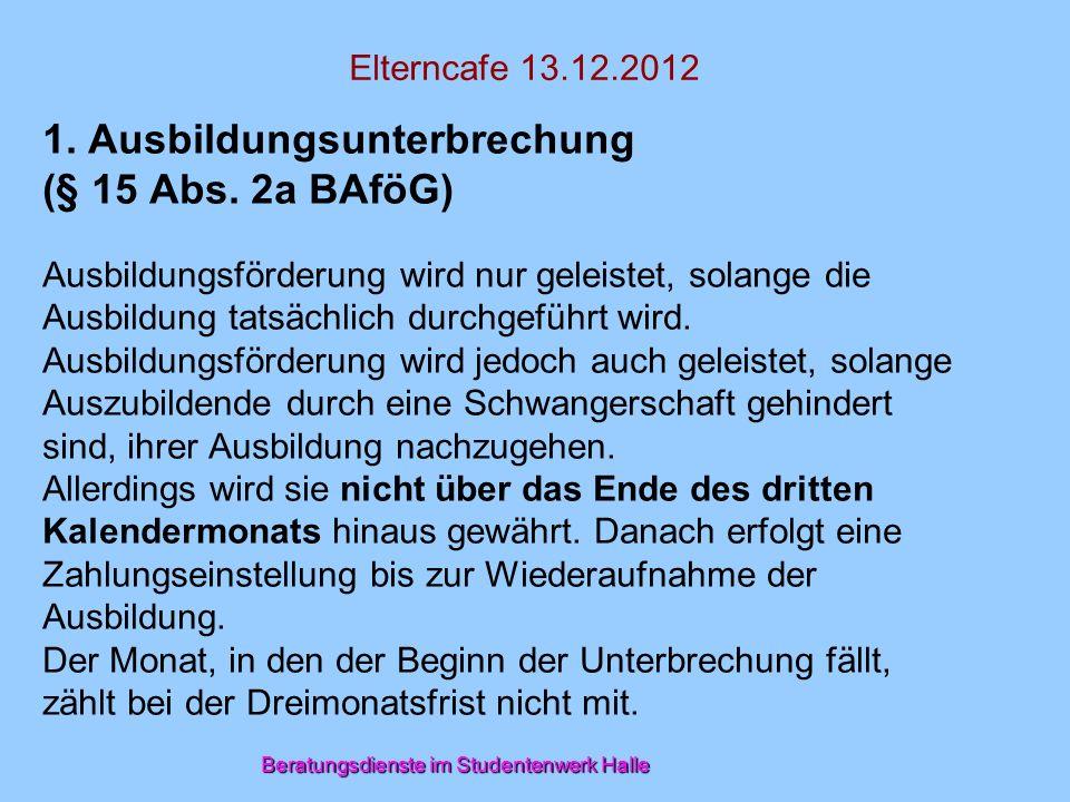 Beratungsdienste im Studentenwerk Halle Elterncafe 13.12.2012 1. Ausbildungsunterbrechung (§ 15 Abs. 2a BAföG) Ausbildungsförderung wird nur geleistet