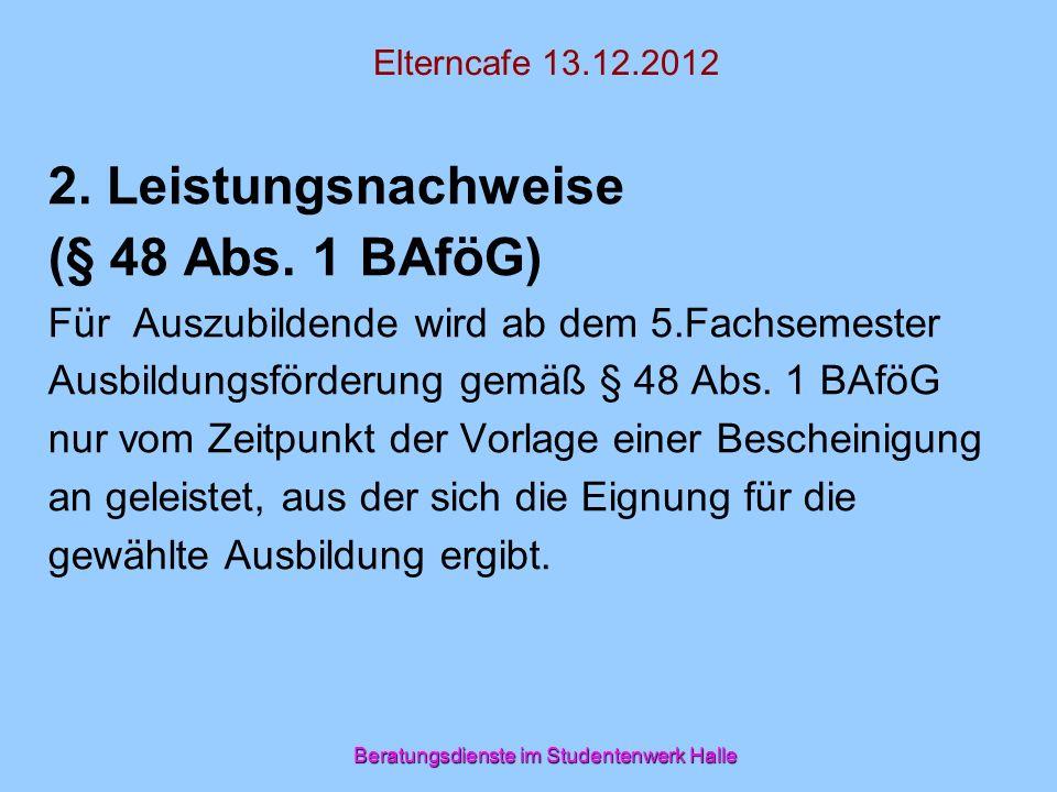 Beratungsdienste im Studentenwerk Halle Elterncafe 13.12.2012 2. Leistungsnachweise (§ 48 Abs. 1 BAföG) Für Auszubildende wird ab dem 5.Fachsemester A