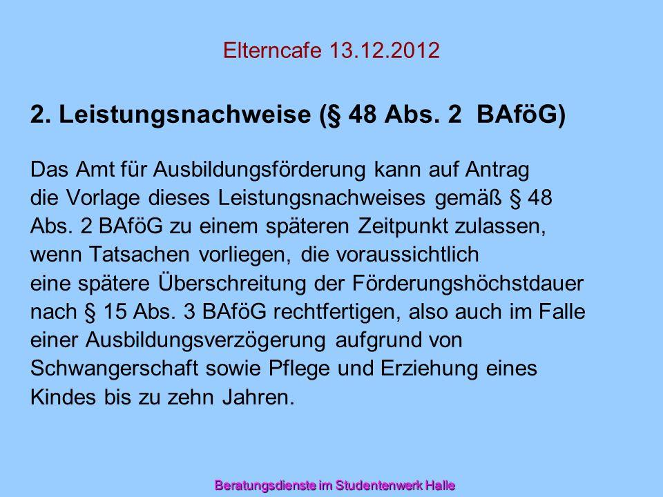 Beratungsdienste im Studentenwerk Halle Elterncafe 13.12.2012 2. Leistungsnachweise (§ 48 Abs. 2 BAföG) Das Amt für Ausbildungsförderung kann auf Antr
