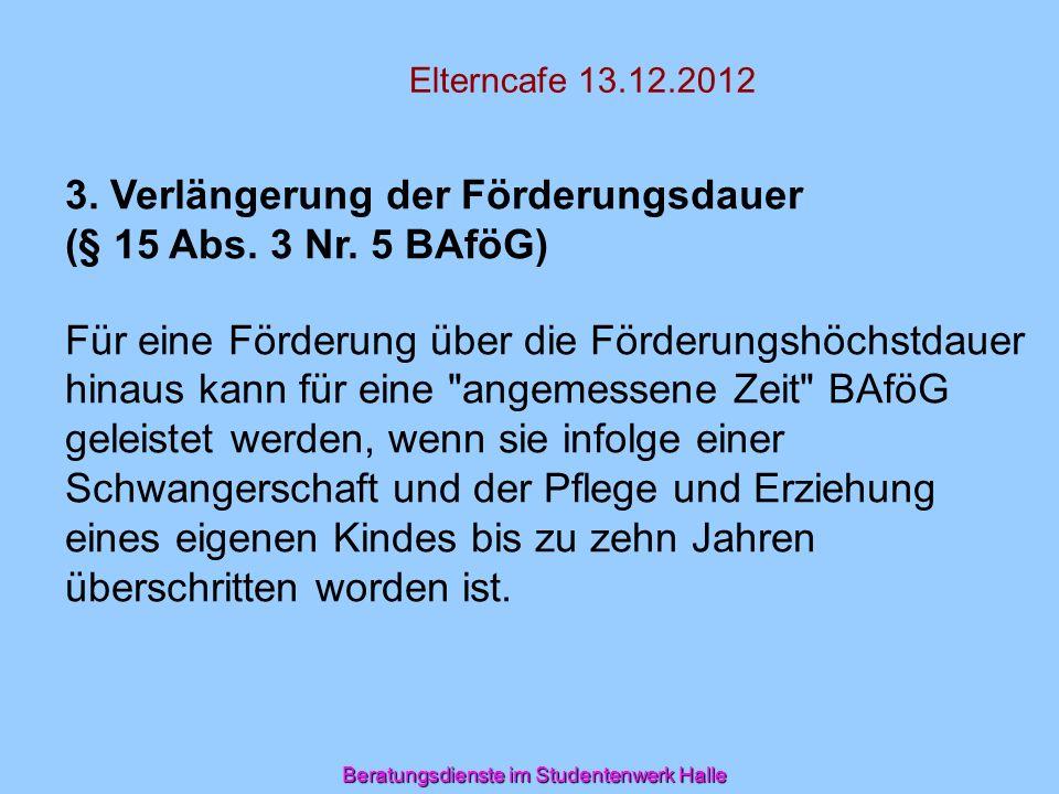 Beratungsdienste im Studentenwerk Halle Elterncafe 13.12.2012 3. Verlängerung der Förderungsdauer (§ 15 Abs. 3 Nr. 5 BAföG) Für eine Förderung über di