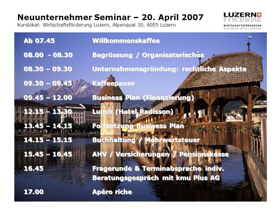 Neuunternehmer Seminar – 20. April 2007 Kurslokal: Wirtschaftsförderung Luzern, Alpenquai 30, 6005 Luzern Ab 07.45Willkommenskaffee 08.00 - 08.30Begrü