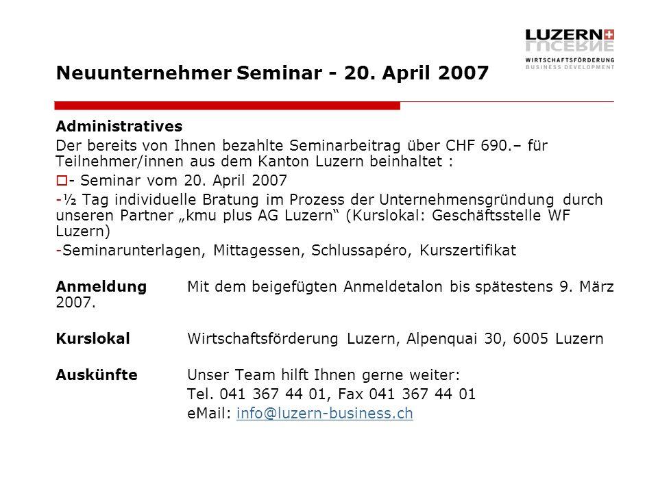 Neuunternehmer Seminar - 20. April 2007 Administratives Der bereits von Ihnen bezahlte Seminarbeitrag über CHF 690.– für Teilnehmer/innen aus dem Kant