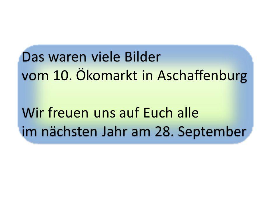 Das waren viele Bilder vom 10. Ökomarkt in Aschaffenburg Wir freuen uns auf Euch alle im nächsten Jahr am 28. September Das waren viele Bilder vom 10.