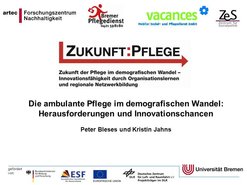 gefördert von: Die ambulante Pflege im demografischen Wandel: Herausforderungen und Innovationschancen Peter Bleses und Kristin Jahns