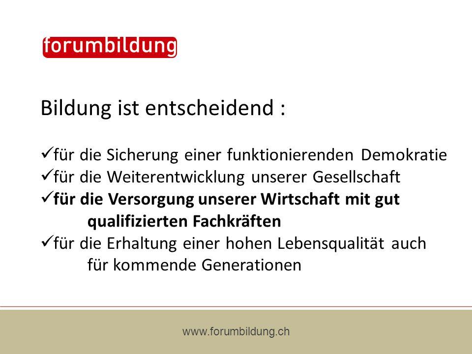 www.forumbildung.ch Bildung ist entscheidend : für die Sicherung einer funktionierenden Demokratie für die Weiterentwicklung unserer Gesellschaft für die Versorgung unserer Wirtschaft mit gut qualifizierten Fachkräften für die Erhaltung einer hohen Lebensqualität auch für kommende Generationen