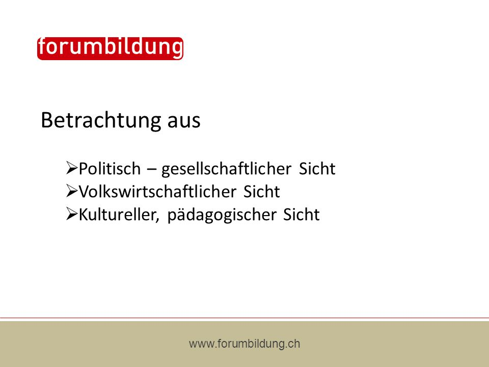 Betrachtung aus Politisch – gesellschaftlicher Sicht Volkswirtschaftlicher Sicht Kultureller, pädagogischer Sicht www.forumbildung.ch