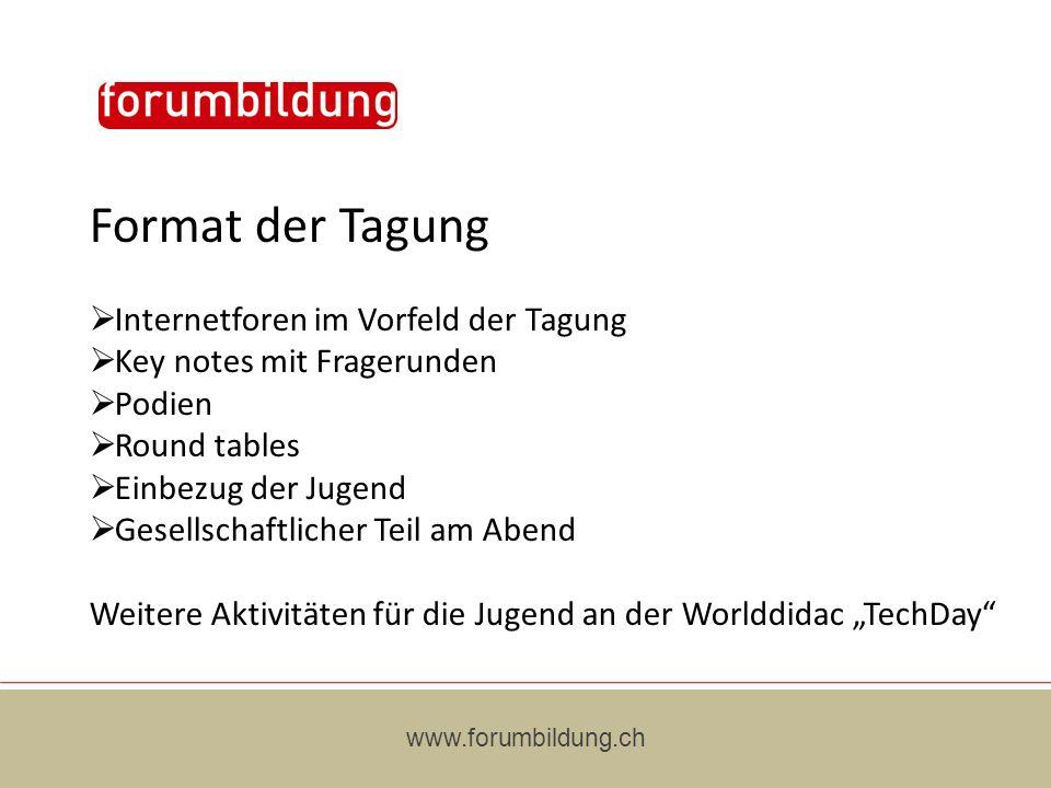 www.forumbildung.ch Format der Tagung Internetforen im Vorfeld der Tagung Key notes mit Fragerunden Podien Round tables Einbezug der Jugend Gesellschaftlicher Teil am Abend Weitere Aktivitäten für die Jugend an der Worlddidac TechDay
