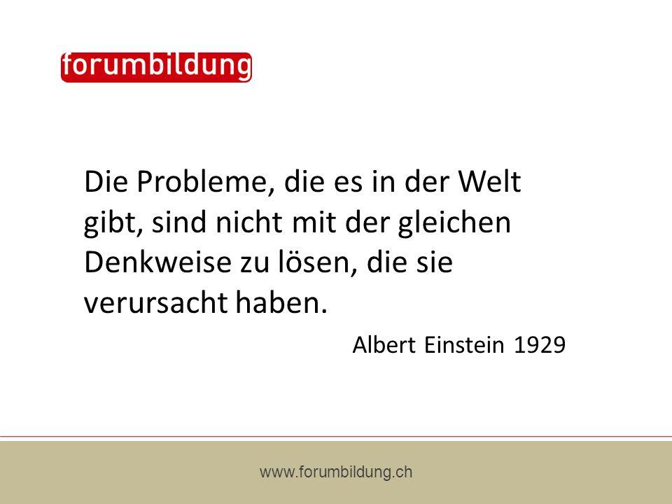 www.forumbildung.ch Die Probleme, die es in der Welt gibt, sind nicht mit der gleichen Denkweise zu lösen, die sie verursacht haben. Albert Einstein 1