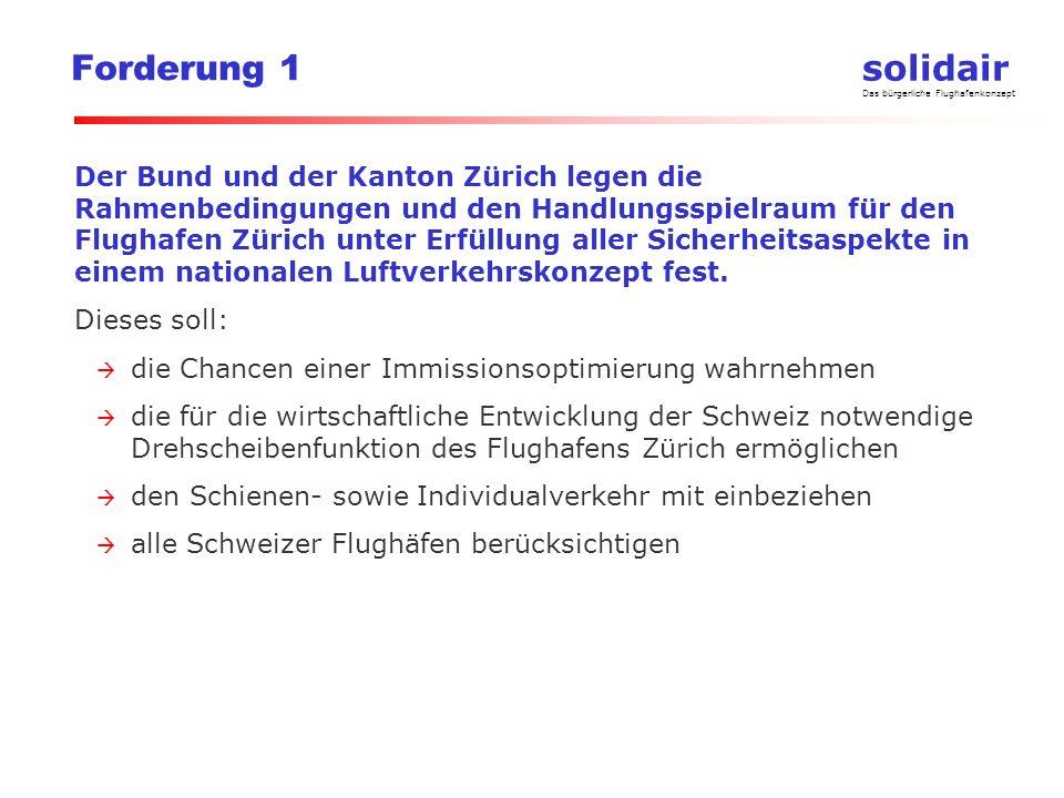 solidair Das bürgerliche Flughafenkonzept Forderung 1 Der Bund und der Kanton Zürich legen die Rahmenbedingungen und den Handlungsspielraum für den Flughafen Zürich unter Erfüllung aller Sicherheitsaspekte in einem nationalen Luftverkehrskonzept fest.