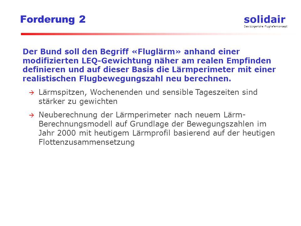 solidair Das bürgerliche Flughafenkonzept Forderung 2 Der Bund soll den Begriff «Fluglärm» anhand einer modifizierten LEQ-Gewichtung näher am realen Empfinden definieren und auf dieser Basis die Lärmperimeter mit einer realistischen Flugbewegungszahl neu berechnen.