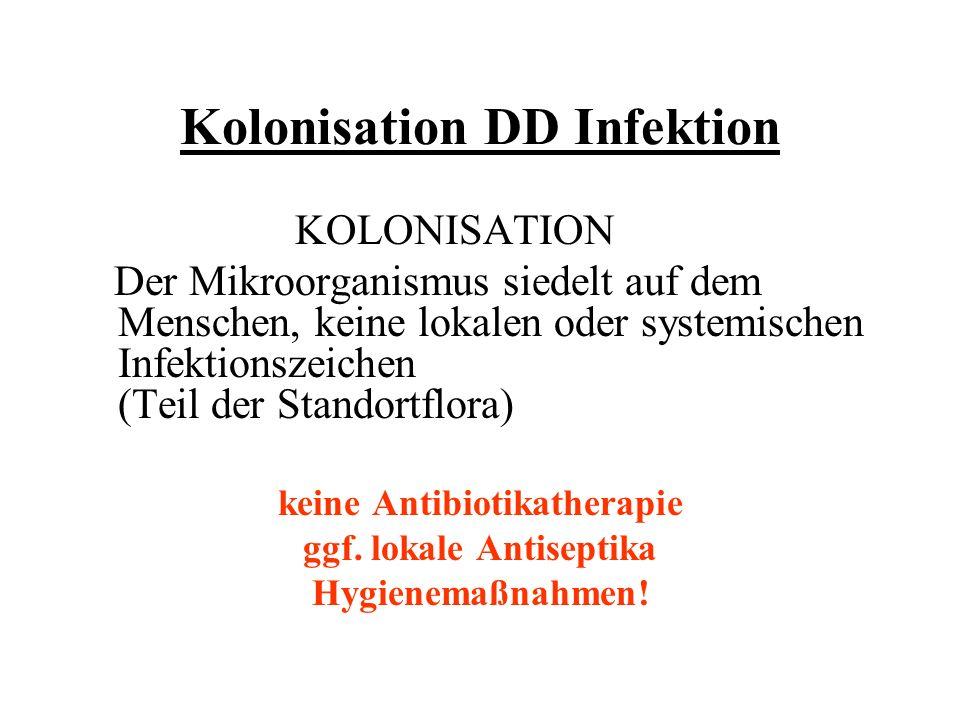 Kolonisation DD Infektion KOLONISATION Der Mikroorganismus siedelt auf dem Menschen, keine lokalen oder systemischen Infektionszeichen (Teil der Stand