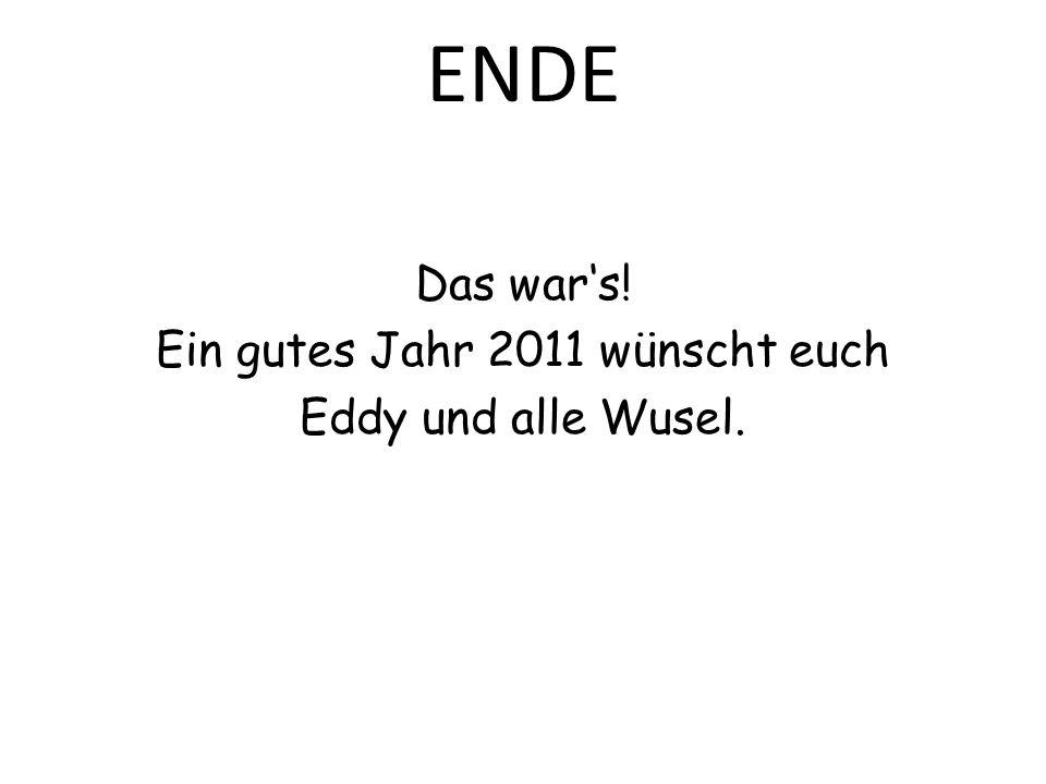 ENDE Das wars! Ein gutes Jahr 2011 wünscht euch Eddy und alle Wusel.