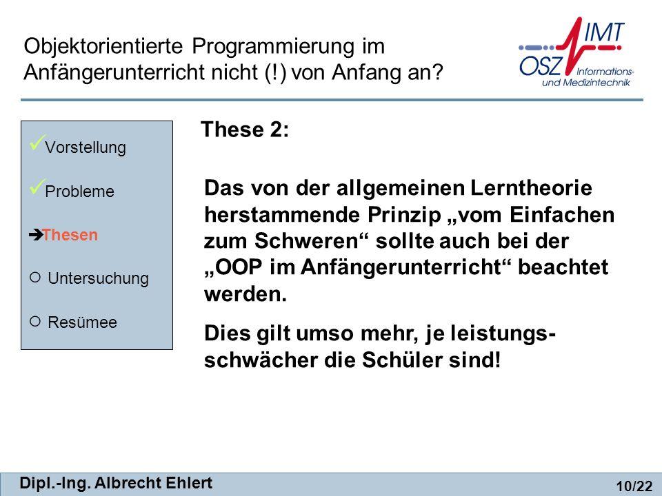 Dipl.-Ing. Albrecht Ehlert These 2: Vorstellung Probleme Thesen Untersuchung Resümee 10/22 Objektorientierte Programmierung im Anfängerunterricht nich