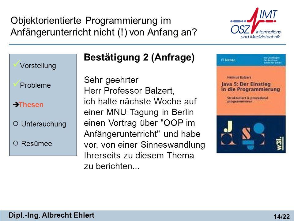 Dipl.-Ing. Albrecht Ehlert Bestätigung 2 (Anfrage) Vorstellung Probleme Thesen Untersuchung Resümee 14/22 Objektorientierte Programmierung im Anfänger