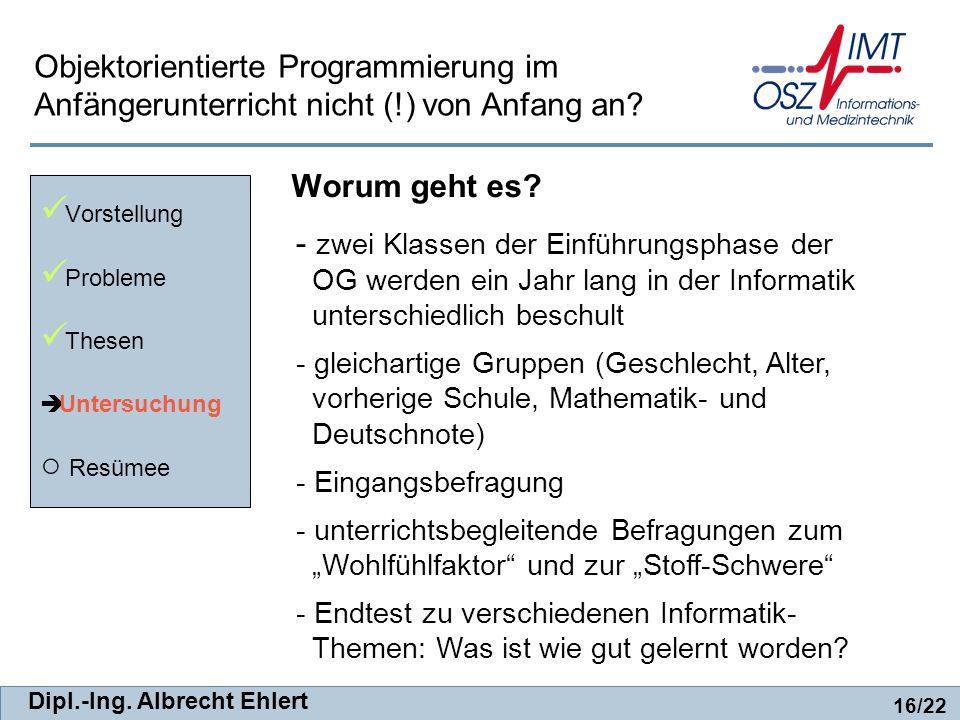 Dipl.-Ing. Albrecht Ehlert Worum geht es? Vorstellung Probleme Thesen Untersuchung Resümee 16/22 Objektorientierte Programmierung im Anfängerunterrich