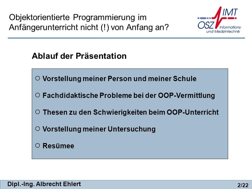 Dipl.-Ing. Albrecht Ehlert 2/22 Vorstellung meiner Person und meiner Schule Fachdidaktische Probleme bei der OOP-Vermittlung Thesen zu den Schwierigke